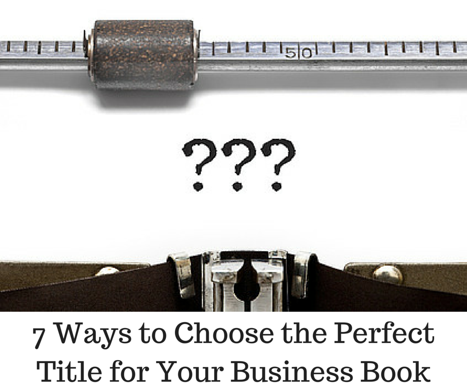 7 Ways to Choose the Perfect Title for Your Business Book